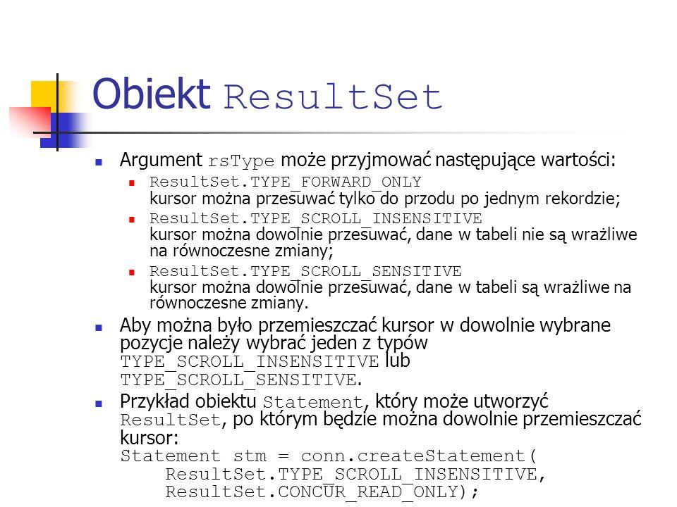 Obiekt ResultSet Argument rsType może przyjmować następujące wartości: ResultSet.TYPE_FORWARD_ONLY kursor można przesuwać tylko do przodu po jednym rekordzie; ResultSet.TYPE_SCROLL_INSENSITIVE kursor można dowolnie przesuwać, dane w tabeli nie są wrażliwe na równoczesne zmiany; ResultSet.TYPE_SCROLL_SENSITIVE kursor można dowolnie przesuwać, dane w tabeli są wrażliwe na równoczesne zmiany.