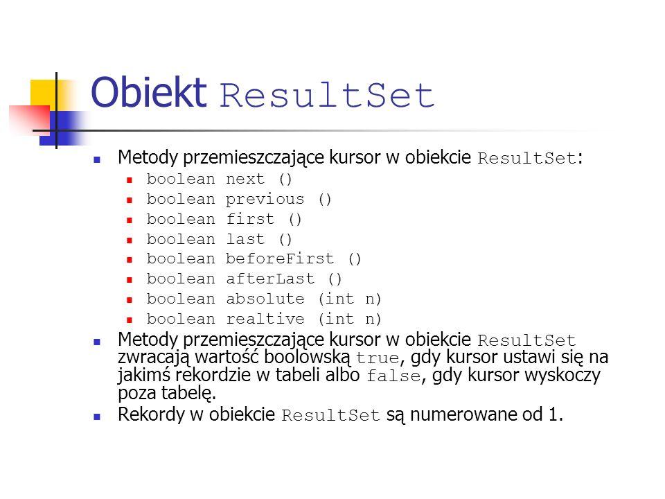 Obiekt ResultSet Metody przemieszczające kursor w obiekcie ResultSet : boolean next () boolean previous () boolean first () boolean last () boolean beforeFirst () boolean afterLast () boolean absolute (int n) boolean realtive (int n) Metody przemieszczające kursor w obiekcie ResultSet zwracają wartość boolowską true, gdy kursor ustawi się na jakimś rekordzie w tabeli albo false, gdy kursor wyskoczy poza tabelę.
