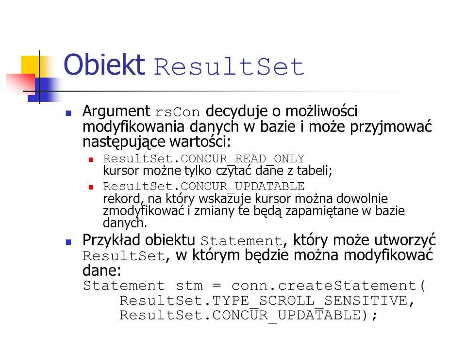 Obiekt ResultSet Argument rsCon decyduje o możliwości modyfikowania danych w bazie i może przyjmować następujące wartości: ResultSet.CONCUR_READ_ONLY kursor możne tylko czytać dane z tabeli; ResultSet.CONCUR_UPDATABLE rekord, na który wskazuje kursor można dowolnie zmodyfikować i zmiany te będą zapamiętane w bazie danych.