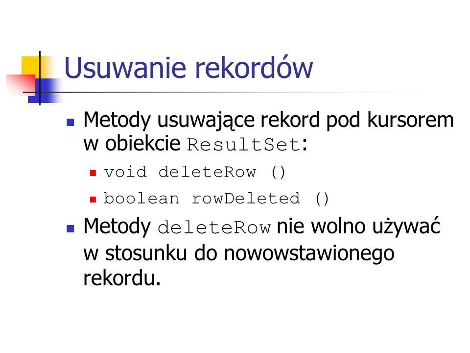 Usuwanie rekordów Metody usuwające rekord pod kursorem w obiekcie ResultSet : void deleteRow () boolean rowDeleted () Metody deleteRow nie wolno używać w stosunku do nowowstawionego rekordu.