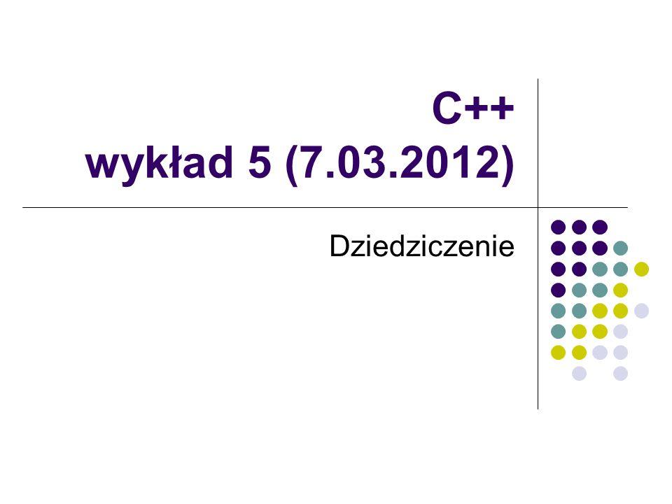 C++ wykład 5 (7.03.2012) Dziedziczenie