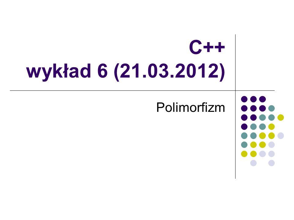 C++ wykład 6 (21.03.2012) Polimorfizm