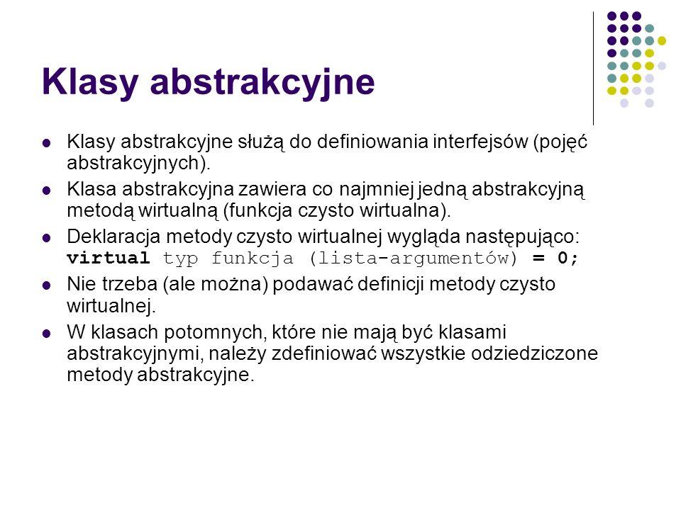 Klasy abstrakcyjne Klasy abstrakcyjne służą do definiowania interfejsów (pojęć abstrakcyjnych). Klasa abstrakcyjna zawiera co najmniej jedną abstrakcy