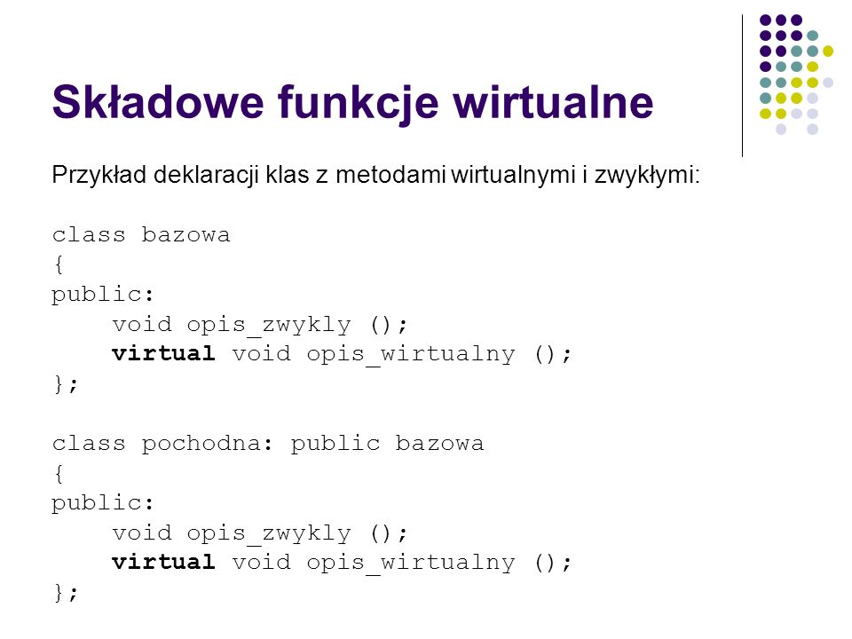 Składowe funkcje wirtualne Przykład deklaracji klas z metodami wirtualnymi i zwykłymi: class bazowa { public: void opis_zwykly (); virtual void opis_w