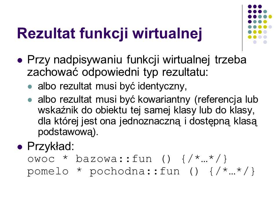 Rezultat funkcji wirtualnej Przy nadpisywaniu funkcji wirtualnej trzeba zachować odpowiedni typ rezultatu: albo rezultat musi być identyczny, albo rez