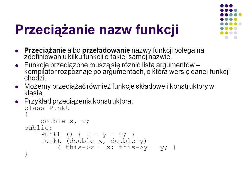 Przeciążanie nazw funkcji Przeciążanie albo przeładowanie nazwy funkcji polega na zdefiniowaniu kilku funkcji o takiej samej nazwie. Funkcje przeciążo
