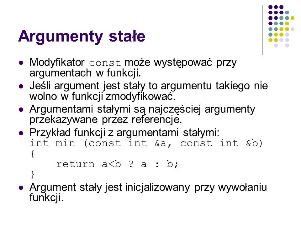 Argumenty stałe Modyfikator const może występować przy argumentach w funkcji. Jeśli argument jest stały to argumentu takiego nie wolno w funkcji zmody