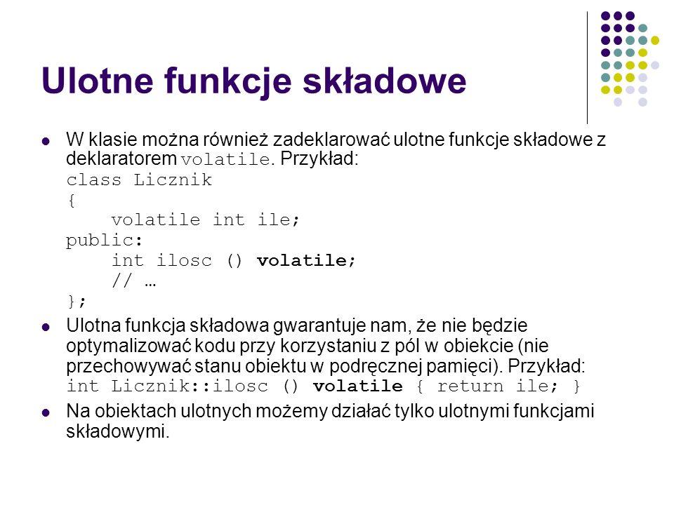 Ulotne funkcje składowe W klasie można również zadeklarować ulotne funkcje składowe z deklaratorem volatile. Przykład: class Licznik { volatile int il