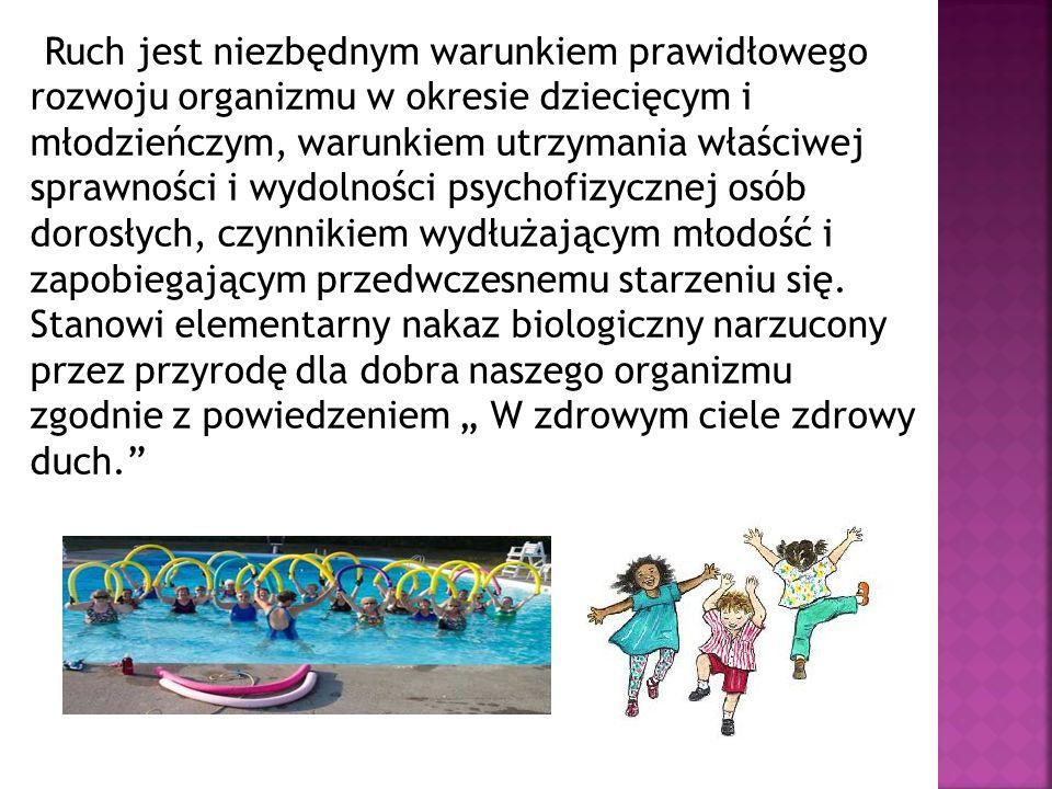 Ruch jest niezbędnym warunkiem prawidłowego rozwoju organizmu w okresie dziecięcym i młodzieńczym, warunkiem utrzymania właściwej sprawności i wydolno