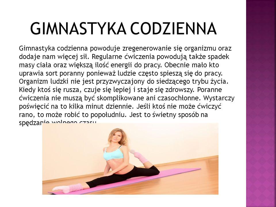 GIMNASTYKA CODZIENNA Gimnastyka codzienna powoduje zregenerowanie się organizmu oraz dodaje nam więcej sił. Regularne ćwiczenia powodują także spadek