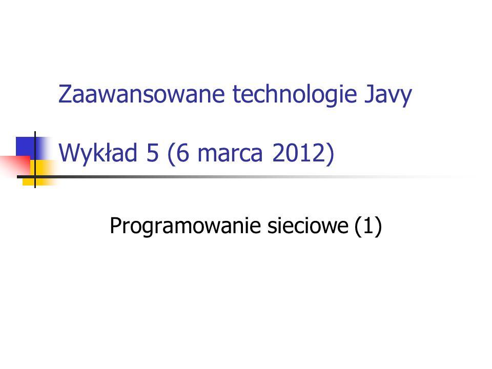 Zaawansowane technologie Javy Wykład 5 (6 marca 2012) Programowanie sieciowe (1)