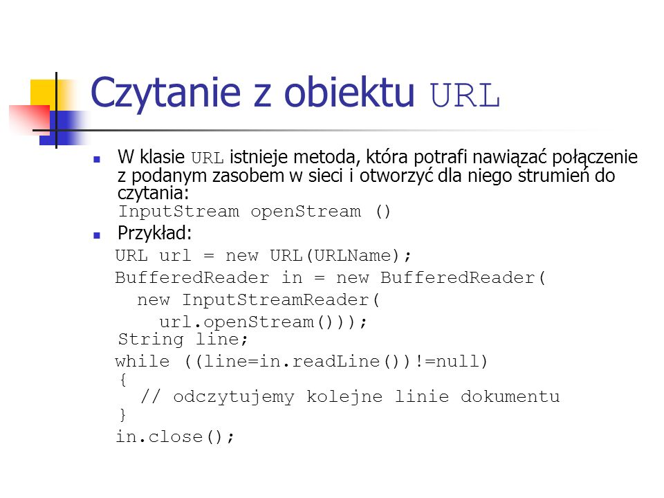 Czytanie z obiektu URL W klasie URL istnieje metoda, która potrafi nawiązać połączenie z podanym zasobem w sieci i otworzyć dla niego strumień do czytania: InputStream openStream () Przykład: URL url = new URL(URLName); BufferedReader in = new BufferedReader( new InputStreamReader( url.openStream())); String line; while ((line=in.readLine())!=null) { // odczytujemy kolejne linie dokumentu } in.close();