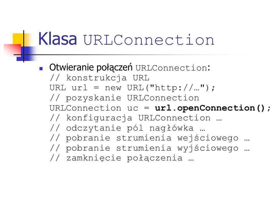 Klasa URLConnection Otwieranie połączeń URLConnection : // konstrukcja URL URL url = new URL( http://… ); // pozyskanie URLConnection URLConnection uc = url.openConnection(); // konfiguracja URLConnection … // odczytanie pól nagłówka … // pobranie strumienia wejściowego … // pobranie strumienia wyjściowego … // zamknięcie połączenia …