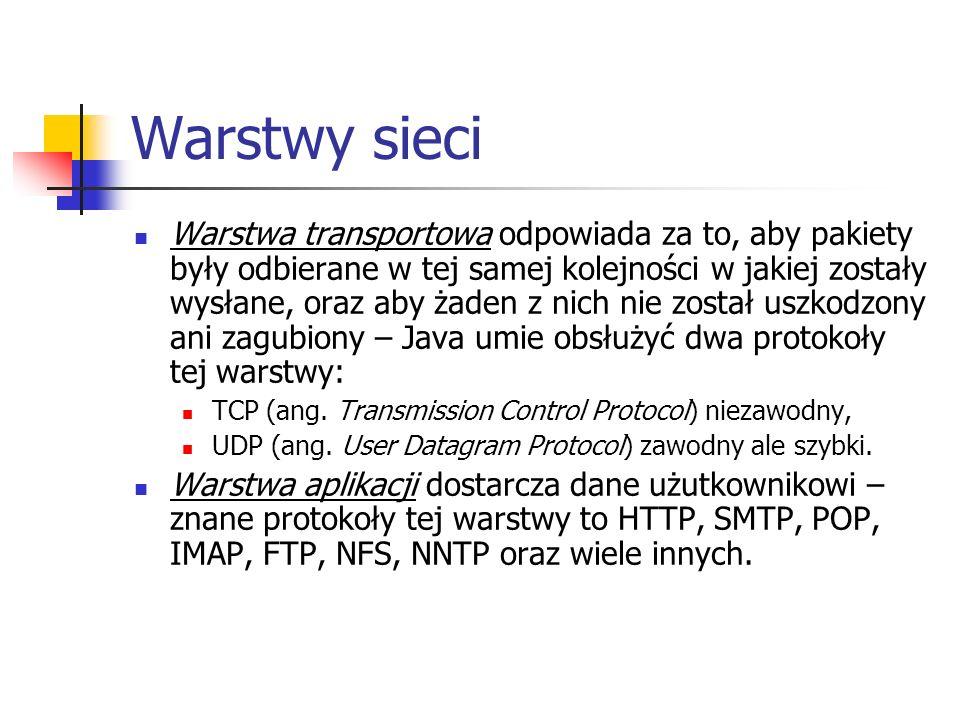 Warstwy sieci Warstwa transportowa odpowiada za to, aby pakiety były odbierane w tej samej kolejności w jakiej zostały wysłane, oraz aby żaden z nich nie został uszkodzony ani zagubiony – Java umie obsłużyć dwa protokoły tej warstwy: TCP (ang.