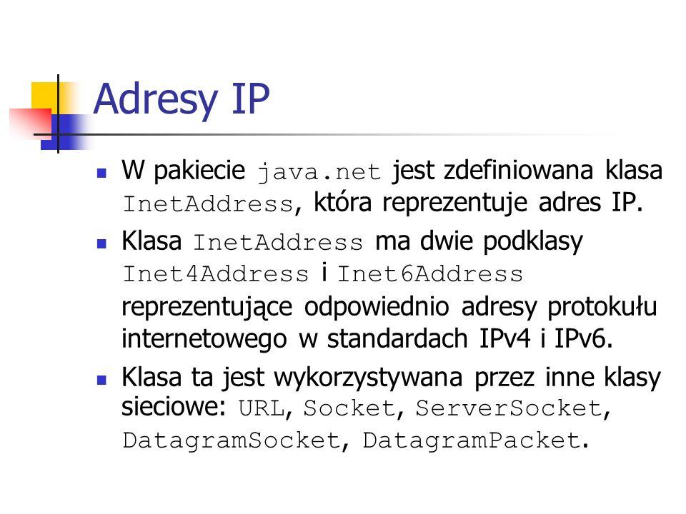 Adresy IP Klasa InetAddress pozwala tworzyć obiekty tych klas za pomocą metod statycznych: getByAddress (byte[] addr) getByName (String host) getLocalHost () Z obiektu InetAddress można wydobyć szczegółowe informacje o adresie IP za pomocą metod: getHostAddress () getHostName () getCanonicalHostName () toString () isAnyLocalAddress () isReachable (int timeout)