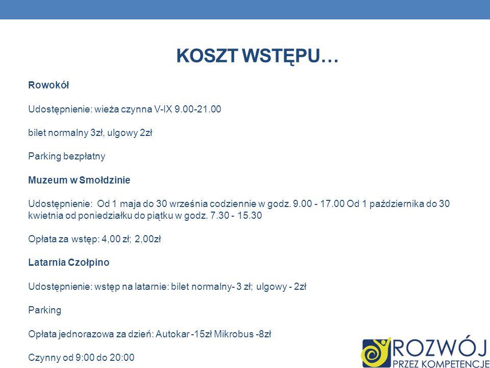 KOSZT WSTĘPU… Rowokół Udostępnienie: wieża czynna V-IX 9.00-21.00 bilet normalny 3zł, ulgowy 2zł Parking bezpłatny Muzeum w Smołdzinie Udostępnienie: