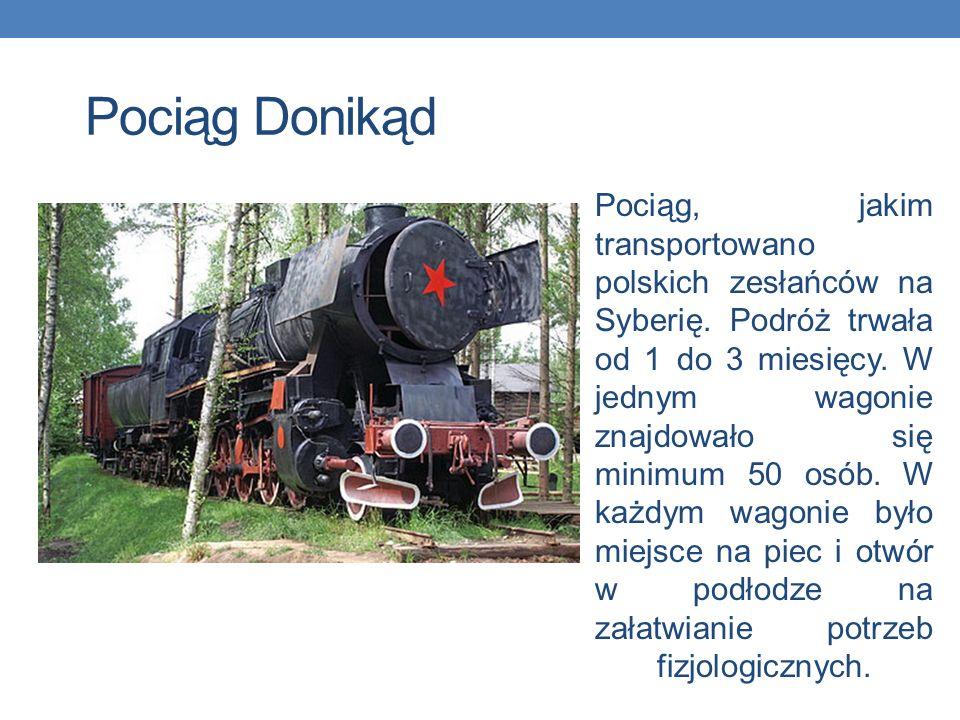 Pociąg Donikąd Pociąg, jakim transportowano polskich zesłańców na Syberię. Podróż trwała od 1 do 3 miesięcy. W jednym wagonie znajdowało się minimum 5