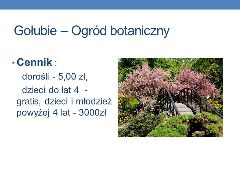 Gołubie – Ogród botaniczny Cennik : dorośli - 5,00 zł, dzieci do lat 4 - gratis, dzieci i młodzież powyżej 4 lat - 3000zł