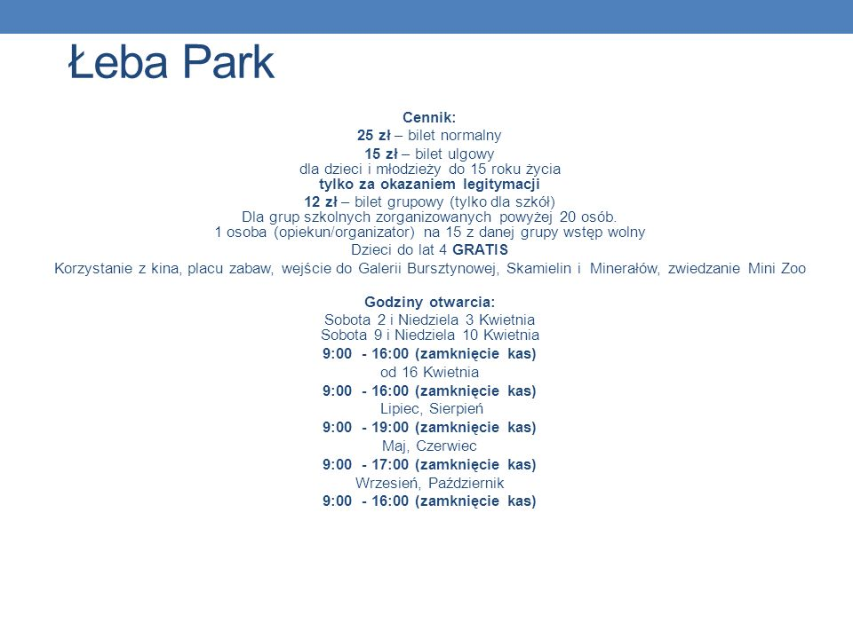 Łeba Park Cennik: 25 zł – bilet normalny 15 zł – bilet ulgowy dla dzieci i młodzieży do 15 roku życia tylko za okazaniem legitymacji 12 zł – bilet gru
