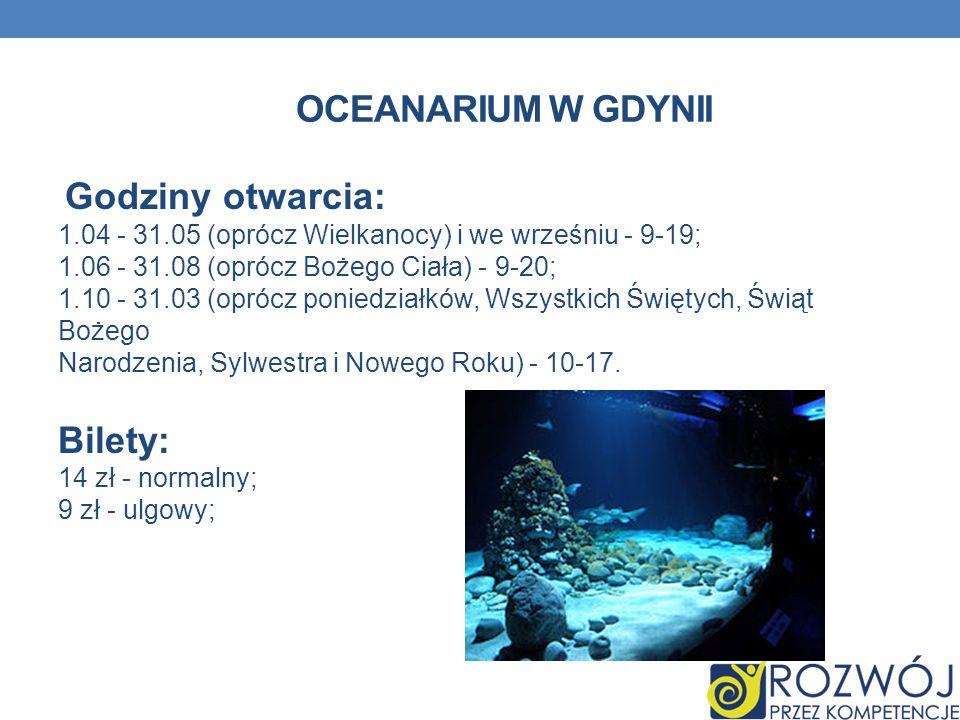 OCEANARIUM W GDYNII Godziny otwarcia: 1.04 - 31.05 (oprócz Wielkanocy) i we wrześniu - 9-19; 1.06 - 31.08 (oprócz Bożego Ciała) - 9-20; 1.10 - 31.03 (