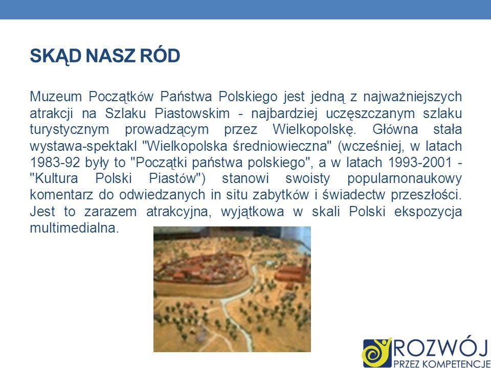 SKĄD NASZ RÓD Muzeum Początk ó w Państwa Polskiego jest jedną z najważniejszych atrakcji na Szlaku Piastowskim - najbardziej uczęszczanym szlaku turys