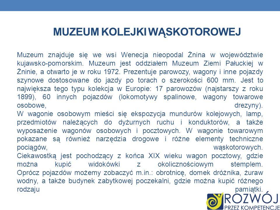 MUZEUM KOLEJKI WĄSKOTOROWEJ Muzeum znajduje się we wsi Wenecja nieopodal Żnina w województwie kujawsko-pomorskim. Muzeum jest oddziałem Muzeum Ziemi P
