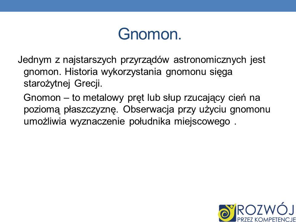 Gnomon. Jednym z najstarszych przyrządów astronomicznych jest gnomon. Historia wykorzystania gnomonu sięga starożytnej Grecji. Gnomon – to metalowy pr