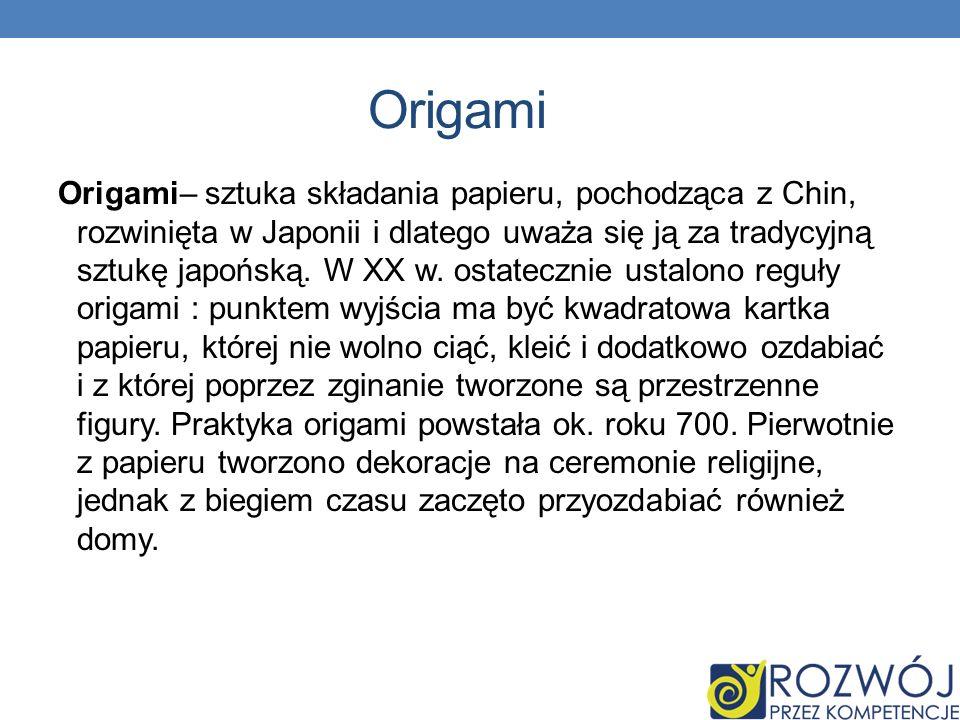 Origami Origami– sztuka składania papieru, pochodząca z Chin, rozwinięta w Japonii i dlatego uważa się ją za tradycyjną sztukę japońską. W XX w. ostat