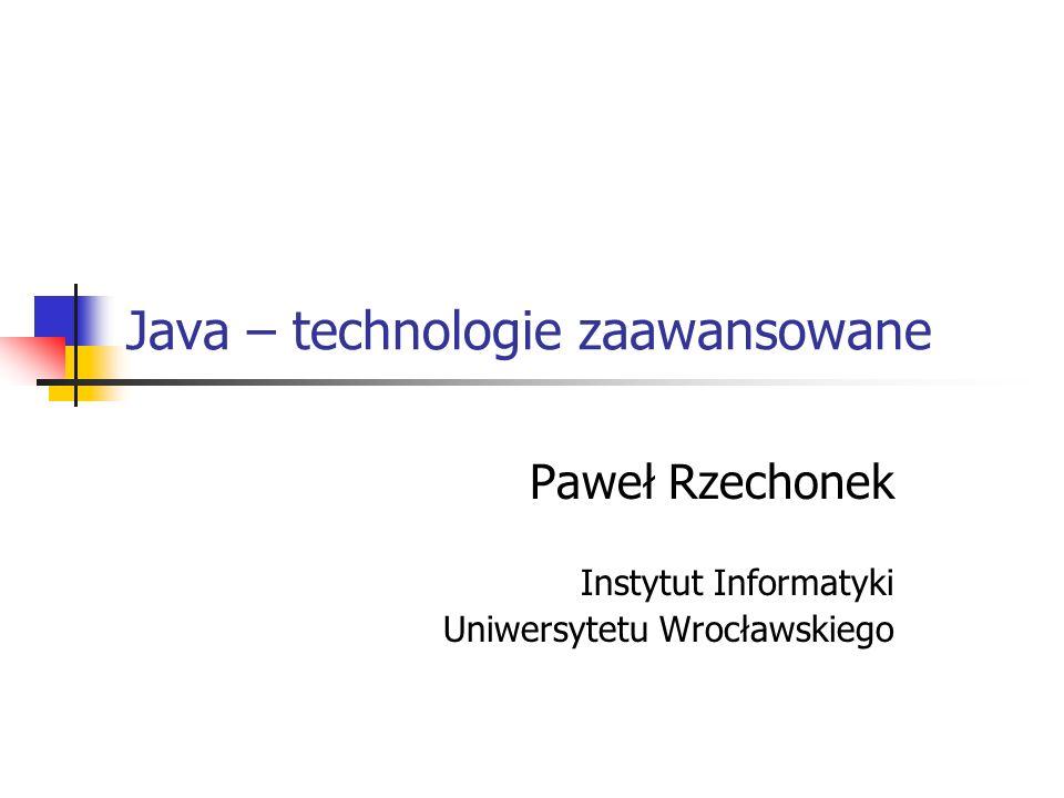 Java – technologie zaawansowane Paweł Rzechonek Instytut Informatyki Uniwersytetu Wrocławskiego