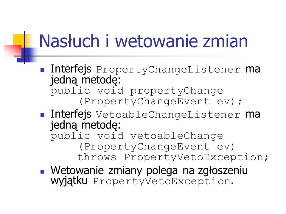 Nasłuch i wetowanie zmian Interfejs PropertyChangeListener ma jedną metodę: public void propertyChange (PropertyChangeEvent ev); Interfejs VetoableCha
