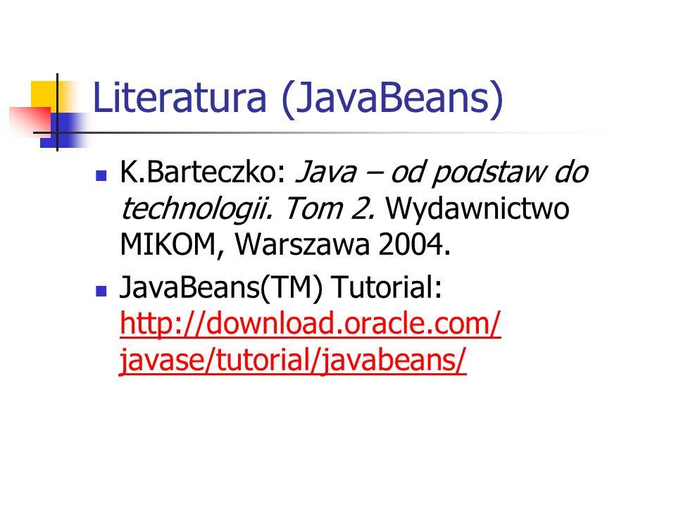 Literatura (JavaBeans) K.Barteczko: Java – od podstaw do technologii. Tom 2. Wydawnictwo MIKOM, Warszawa 2004. JavaBeans(TM) Tutorial: http://download