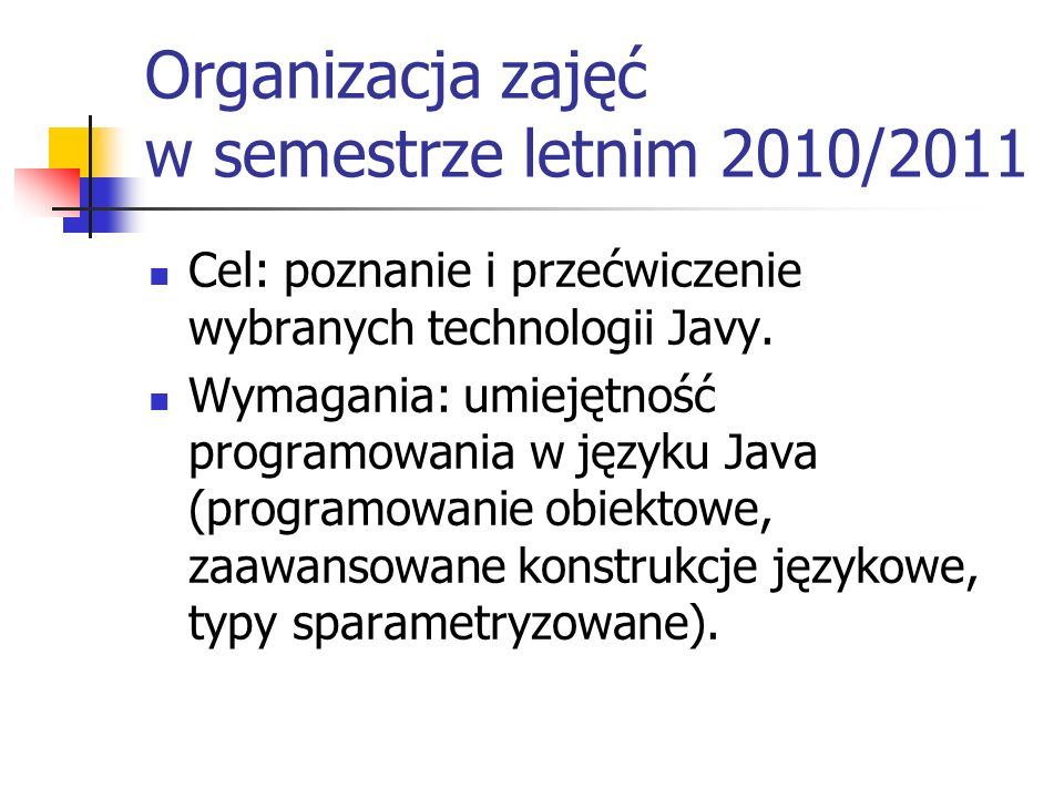 Organizacja zajęć w semestrze letnim 2010/2011 Wykład: wykładowca: Paweł Rzechonek mail: prz@ii.uni.wroc.pl prz@ii.uni.wroc.pl strona www z notatkami, materiałami, programami, listą zadań i ogłoszeniami bieżącymi: http://www.ii.uni.wroc.pl/~prz/2011lato/java.html http://www.ii.uni.wroc.pl/~prz/2011lato/java.html
