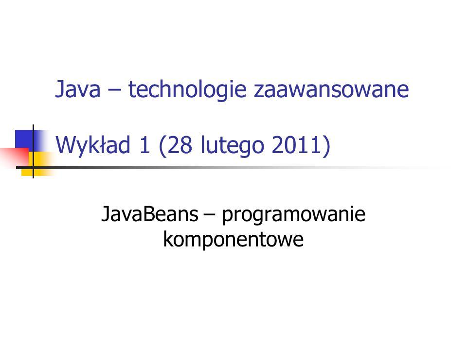 Java – technologie zaawansowane Wykład 1 (28 lutego 2011) JavaBeans – programowanie komponentowe