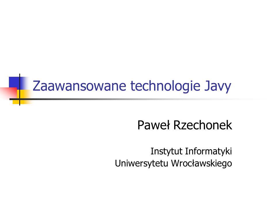 Zaawansowane technologie Javy Paweł Rzechonek Instytut Informatyki Uniwersytetu Wrocławskiego