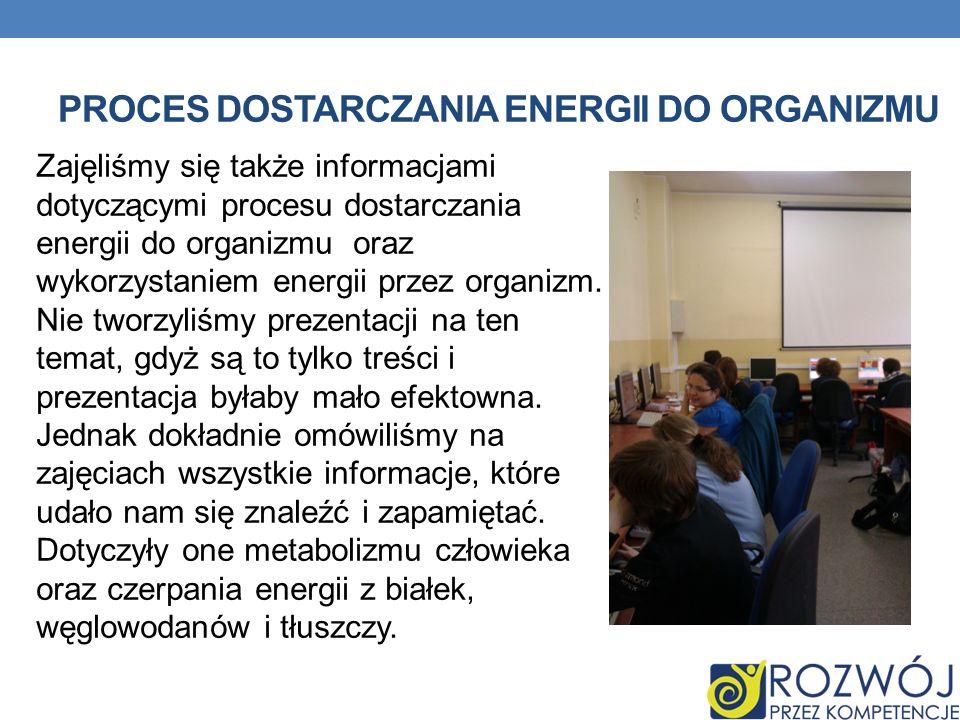 PROCES DOSTARCZANIA ENERGII DO ORGANIZMU Zajęliśmy się także informacjami dotyczącymi procesu dostarczania energii do organizmu oraz wykorzystaniem energii przez organizm.