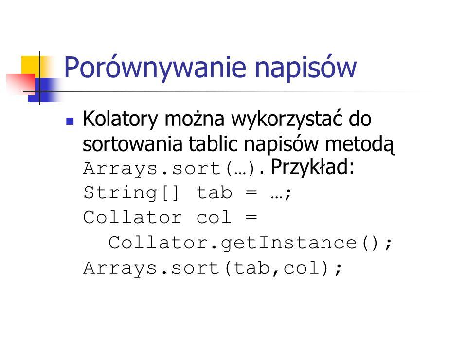 Porównywanie napisów Kolatory można wykorzystać do sortowania tablic napisów metodą Arrays.sort(…). Przykład: String[] tab = …; Collator col = Collato