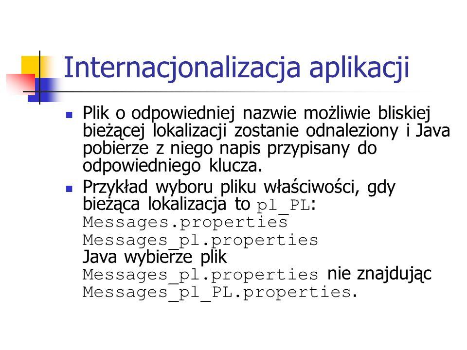 Internacjonalizacja aplikacji Plik o odpowiedniej nazwie możliwie bliskiej bieżącej lokalizacji zostanie odnaleziony i Java pobierze z niego napis przypisany do odpowiedniego klucza.