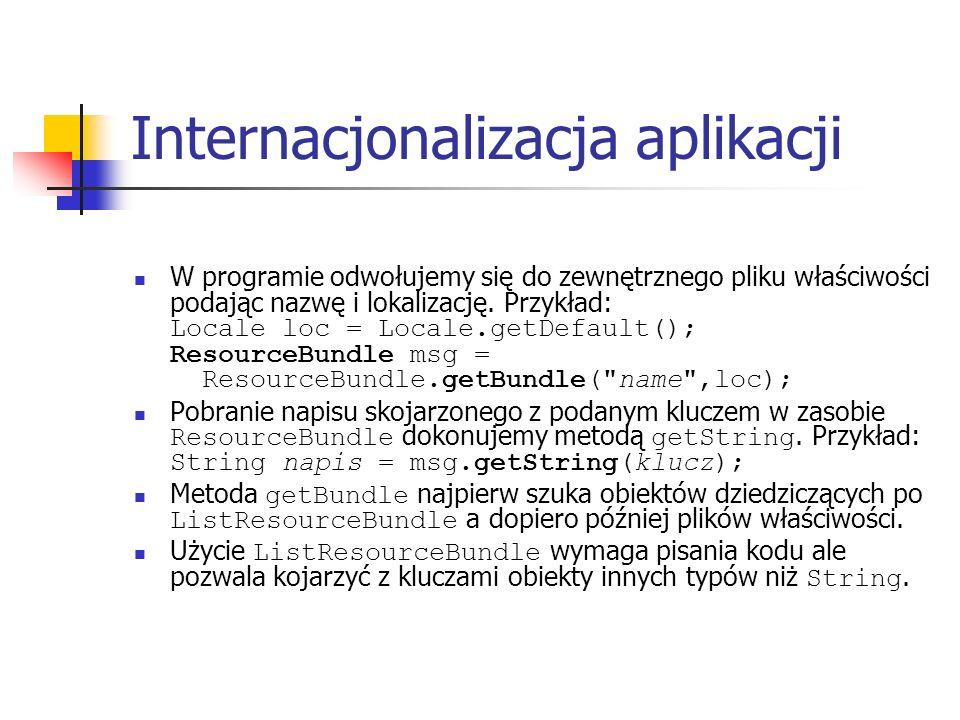 Internacjonalizacja aplikacji W programie odwołujemy się do zewnętrznego pliku właściwości podając nazwę i lokalizację. Przykład: Locale loc = Locale.