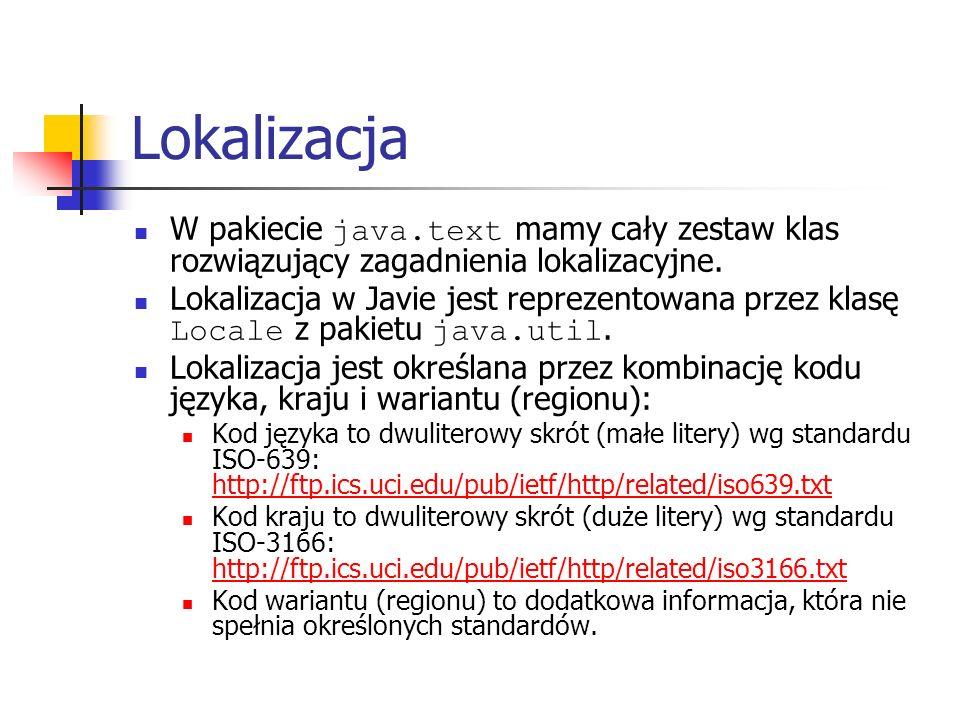 Lokalizacja W pakiecie java.text mamy cały zestaw klas rozwiązujący zagadnienia lokalizacyjne. Lokalizacja w Javie jest reprezentowana przez klasę Loc