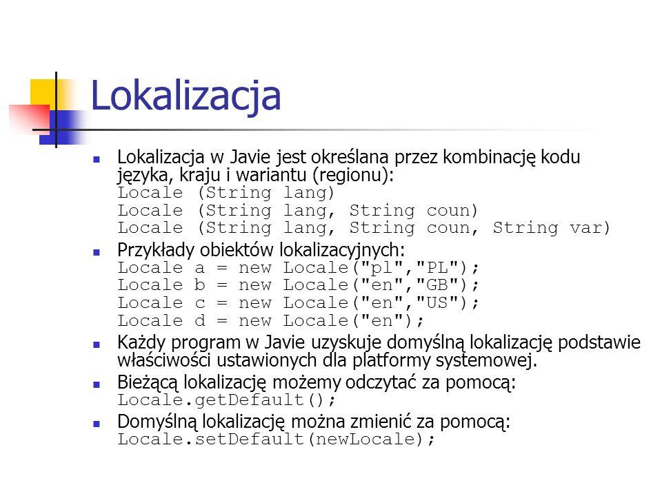 Lokalizacja Lokalizacja w Javie jest określana przez kombinację kodu języka, kraju i wariantu (regionu): Locale (String lang) Locale (String lang, String coun) Locale (String lang, String coun, String var) Przykłady obiektów lokalizacyjnych: Locale a = new Locale( pl , PL ); Locale b = new Locale( en , GB ); Locale c = new Locale( en , US ); Locale d = new Locale( en ); Każdy program w Javie uzyskuje domyślną lokalizację podstawie właściwości ustawionych dla platformy systemowej.