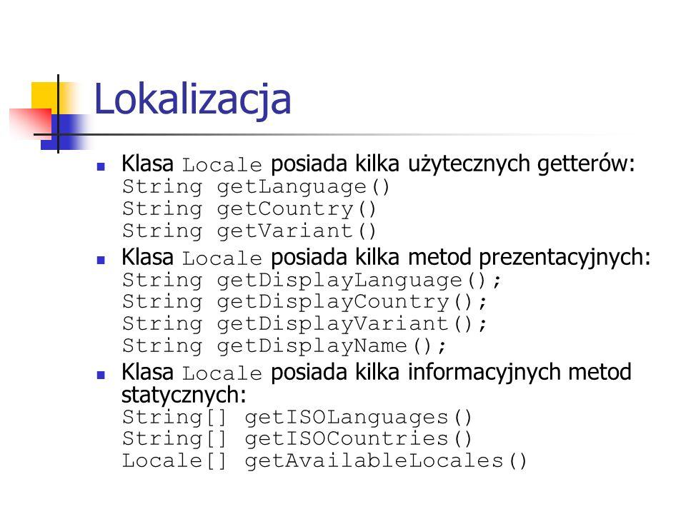 Lokalizacja Klasa Locale posiada kilka użytecznych getterów: String getLanguage() String getCountry() String getVariant() Klasa Locale posiada kilka metod prezentacyjnych: String getDisplayLanguage(); String getDisplayCountry(); String getDisplayVariant(); String getDisplayName(); Klasa Locale posiada kilka informacyjnych metod statycznych: String[] getISOLanguages() String[] getISOCountries() Locale[] getAvailableLocales()