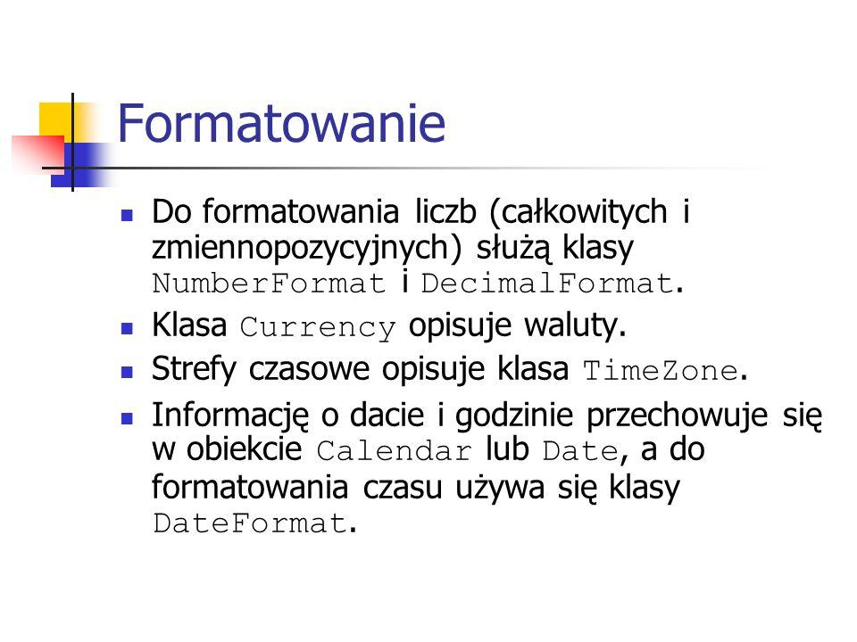 Formatowanie Do formatowania liczb (całkowitych i zmiennopozycyjnych) służą klasy NumberFormat i DecimalFormat. Klasa Currency opisuje waluty. Strefy