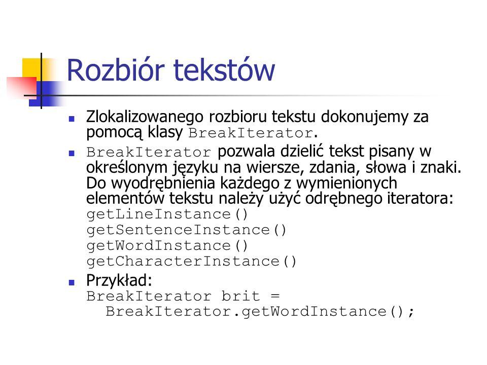 Rozbiór tekstów Zlokalizowanego rozbioru tekstu dokonujemy za pomocą klasy BreakIterator. BreakIterator pozwala dzielić tekst pisany w określonym języ