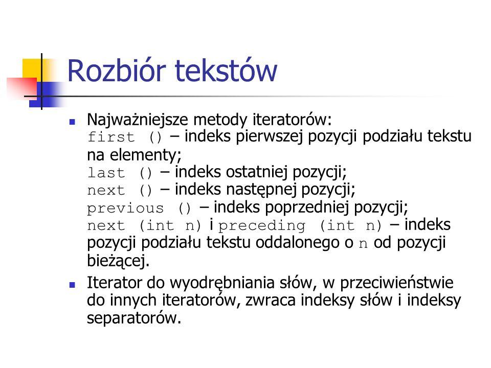 Rozbiór tekstów Najważniejsze metody iteratorów: first () – indeks pierwszej pozycji podziału tekstu na elementy; last () – indeks ostatniej pozycji; next () – indeks następnej pozycji; previous () – indeks poprzedniej pozycji; next (int n) i preceding (int n) – indeks pozycji podziału tekstu oddalonego o n od pozycji bieżącej.