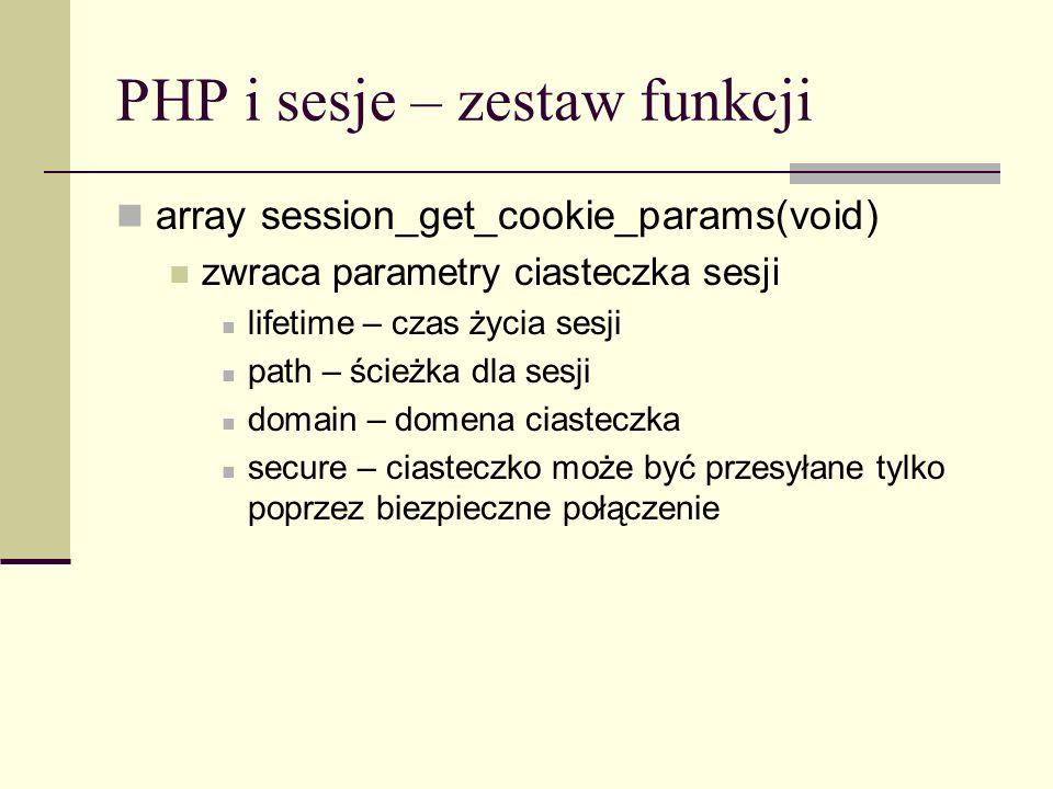 PHP i sesje – zestaw funkcji array session_get_cookie_params(void) zwraca parametry ciasteczka sesji lifetime – czas życia sesji path – ścieżka dla se