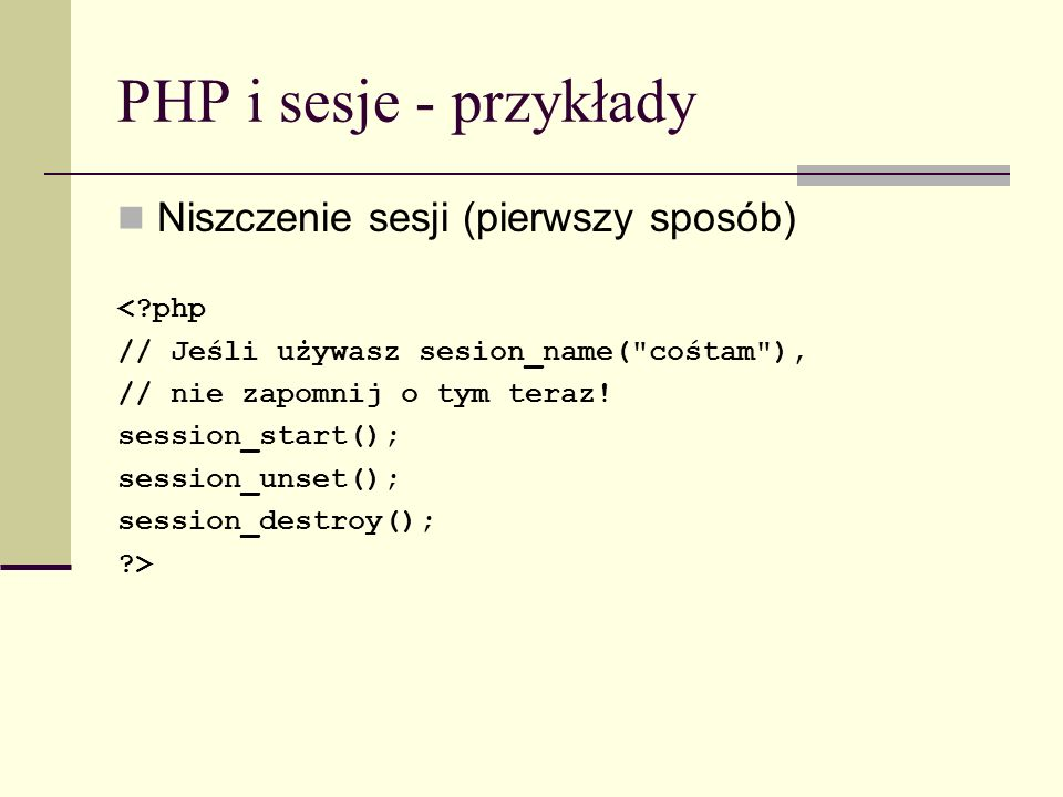 PHP i sesje - przykłady Niszczenie sesji (pierwszy sposób) <?php // Jeśli używasz sesion_name(