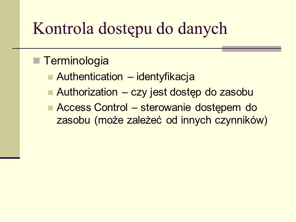 Kontrola dostępu do danych Terminologia Authentication – identyfikacja Authorization – czy jest dostęp do zasobu Access Control – sterowanie dostępem