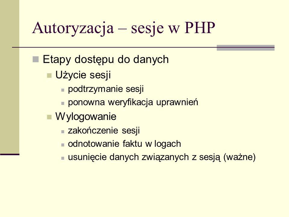 Autoryzacja – sesje w PHP Etapy dostępu do danych Użycie sesji podtrzymanie sesji ponowna weryfikacja uprawnień Wylogowanie zakończenie sesji odnotowa