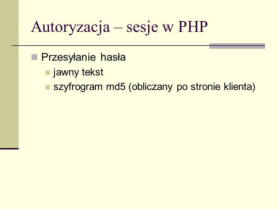 Autoryzacja – sesje w PHP Przesyłanie hasła jawny tekst szyfrogram md5 (obliczany po stronie klienta)