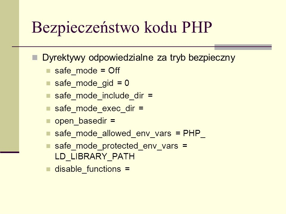 Bezpieczeństwo kodu PHP Dyrektywy odpowiedzialne za tryb bezpieczny safe_mode = Off safe_mode_gid = 0 safe_mode_include_dir = safe_mode_exec_dir = open_basedir = safe_mode_allowed_env_vars = PHP_ safe_mode_protected_env_vars = LD_LIBRARY_PATH disable_functions =